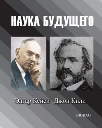 Наука будущего. Эдгар Кейси, Джон Кили