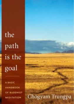 Путь есть цель. Базовое пособие по буддийской медитации