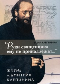 «Руки священника ему не принадлежат...» Жизнь отца Дмитрия Клепинина