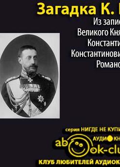 Загадка К.Р. Из записок Великого Князя Константина Константиновича Романова