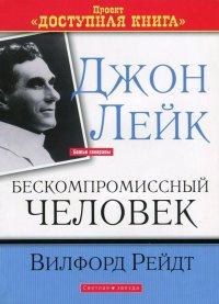 Джон Лейк - Бескомпромиссный человек