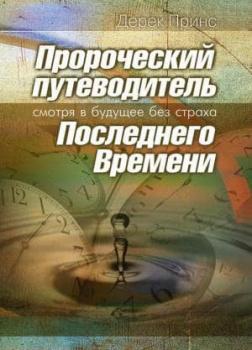 Пророческий путеводитель Последнего Времени - Смотря в будущее без страха